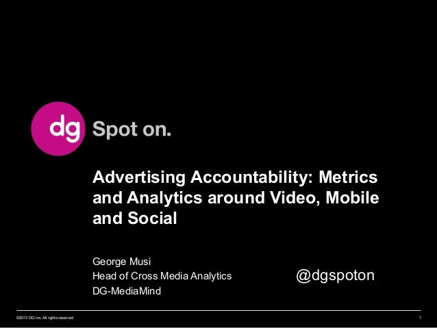 Advertising Accountability: Metrics and Analytics around Video, Mobile and Social George Musi Head of Cross Media Analytic...