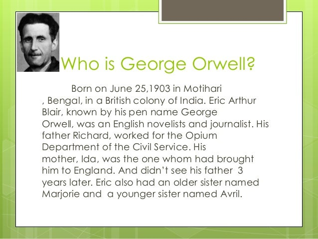 a biography of george orwell an english author Eric arthur blair (25 june 1903 – 21 january 1950), better known by the pen name george orwell, was a british author and journalist noted as a political and cultural commentator, as well as an accomplished novelist, george orwell is among the most widely admired english-language essayists of the twentieth century.