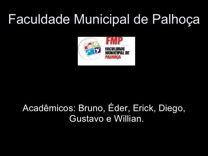 Faculdade Municipal de Palhoça Acadêmicos: Bruno, Éder, Erick, Diego, Gustavo e Willian.
