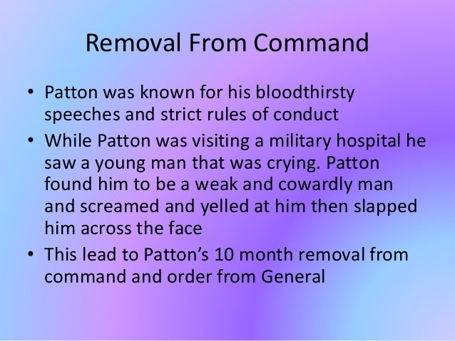 Removal From Command • Patton was known for his bloodthirsty speeches and strict rules of conduct • While Patton was visit...