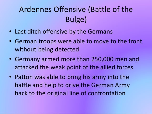 Ardennes Offensive (Battle of the Bulge) • Last ditch offensive by the Germans • German troops were able to move to the fr...