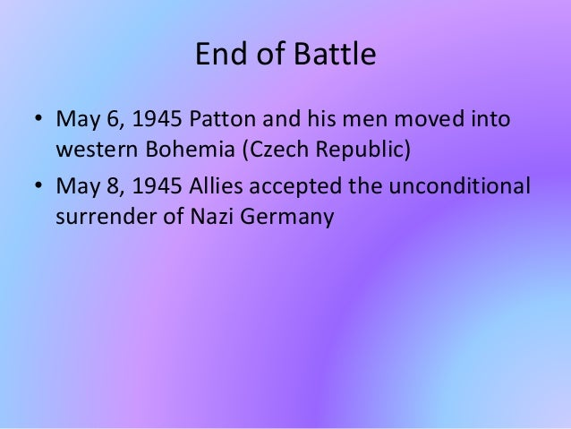 End of Battle • May 6, 1945 Patton and his men moved into western Bohemia (Czech Republic) • May 8, 1945 Allies accepted t...