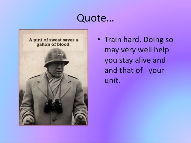 Quote… • Train hard. Doing so may very well help you stay alive and and that of your unit.