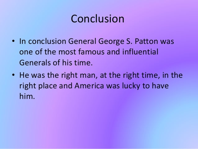 Conclusion • In conclusion General George S. Patton was one of the most famous and influential Generals of his time. • He ...