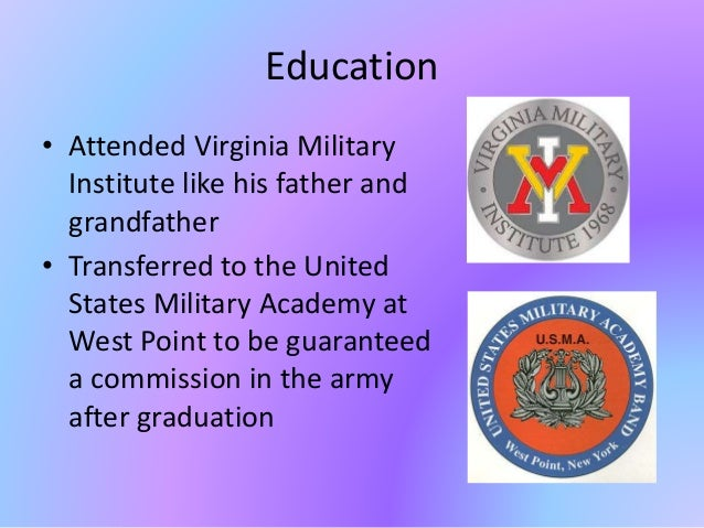 Education • Attended Virginia Military Institute like his father and grandfather • Transferred to the United States Milita...