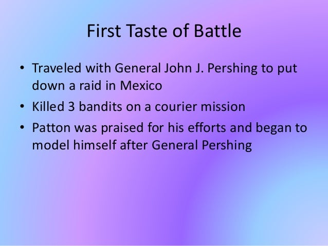 First Taste of Battle • Traveled with General John J. Pershing to put down a raid in Mexico • Killed 3 bandits on a courie...