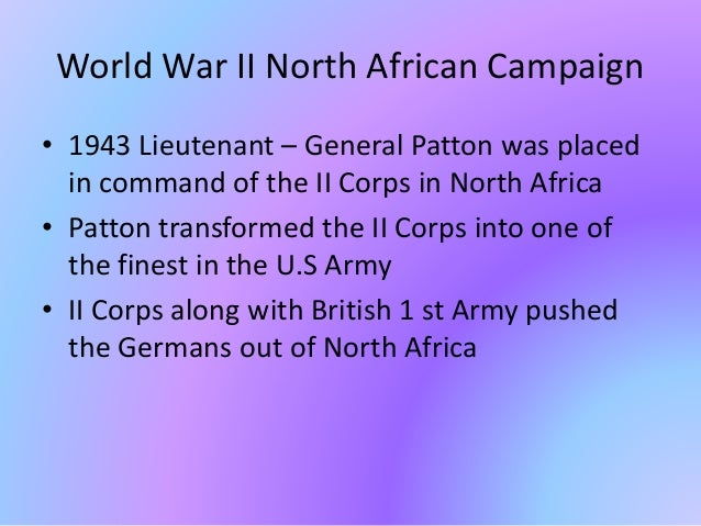 World War II North African Campaign • 1943 Lieutenant – General Patton was placed in command of the II Corps in North Afri...