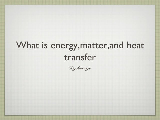 What is energy,matter,and heat transfer By:George