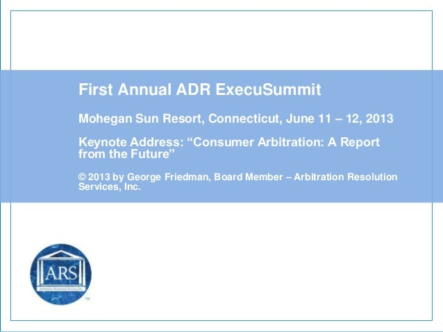"First Annual ADR ExecuSummitMohegan Sun Resort, Connecticut, June 11 – 12, 2013Keynote Address: ""Consumer Arbitration: A R..."