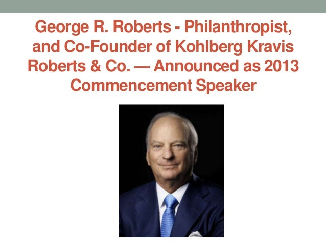 George R. Roberts - Philanthropist,and Co-Founder of Kohlberg KravisRoberts & Co. — Announced as 2013     Commencement Spe...