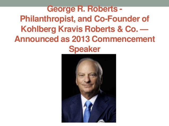 George R. Roberts - Philanthropist, and Co-Founder of Kohlberg Kravis Roberts & Co. —Announced as 2013 Commencement       ...
