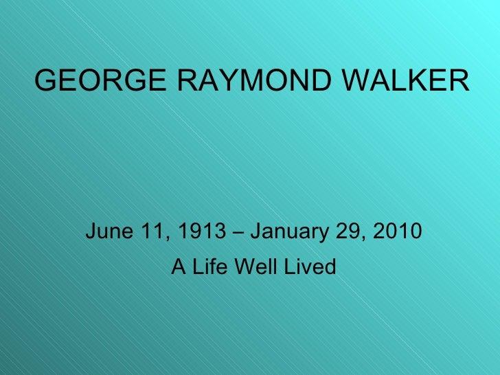 GEORGE RAYMOND WALKER June 11, 1913 – January 29, 2010 A Life Well Lived