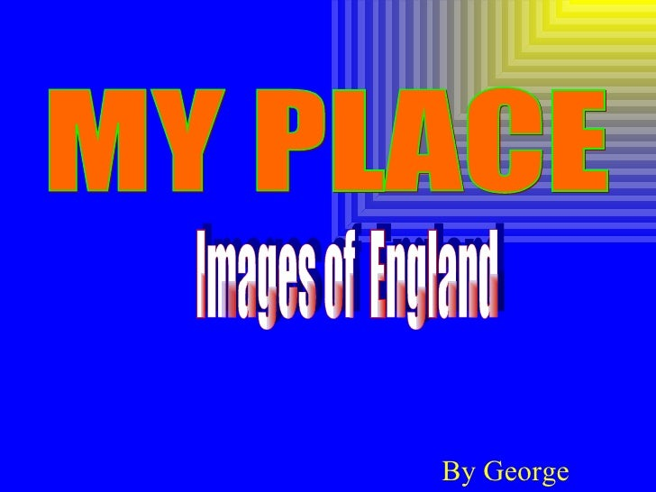 By George MY PLACE Images of  England