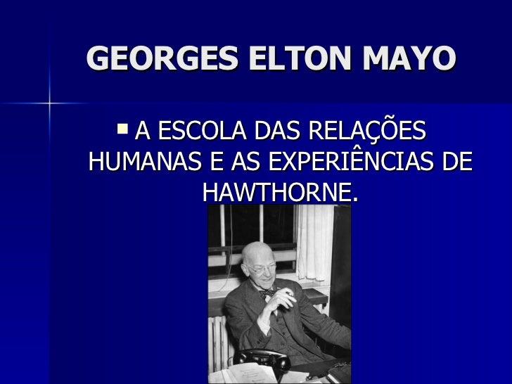 GEORGES ELTON MAYO <ul><li>A ESCOLA DAS RELAÇÕES HUMANAS E AS EXPERIÊNCIAS DE HAWTHORNE. </li></ul>