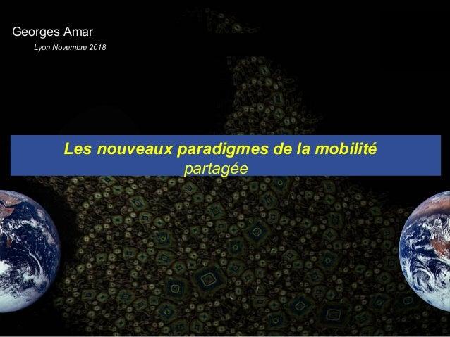 . Les nouveaux paradigmes de la mobilité partagée Georges Amar Lyon Novembre 2018