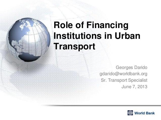 Role of FinancingInstitutions in UrbanTransportGeorges Daridogdarido@worldbank.orgSr. Transport SpecialistJune 7, 2013