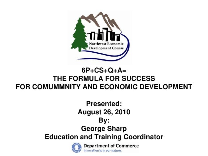 6P+CS+Q+A=THE FORMULA FOR SUCCESSFOR COMUMMNITY AND ECONOMIC DEVELOPMENTPresented:August 26, 2010By: George SharpEducation...