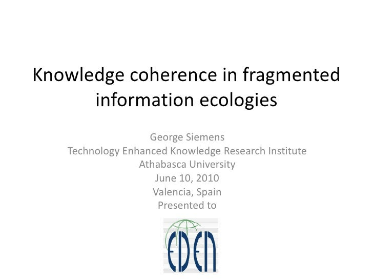 Knowledge coherence in fragmented information ecologies<br />George Siemens<br />Technology Enhanced Knowledge Research In...