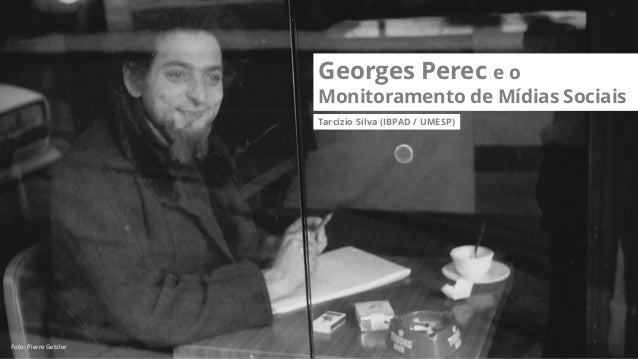 Georges Perec e o Monitoramento de Mídias Sociais Tarcízio Silva (IBPAD / UMESP) Foto: Pierre Getzler