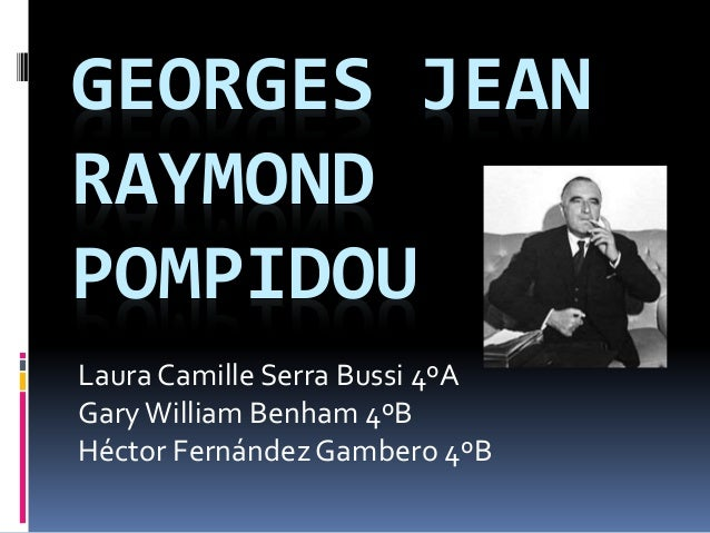GEORGES JEAN RAYMOND POMPIDOU Laura Camille Serra Bussi 4ºA GaryWilliam Benham 4ºB Héctor FernándezGambero 4ºB