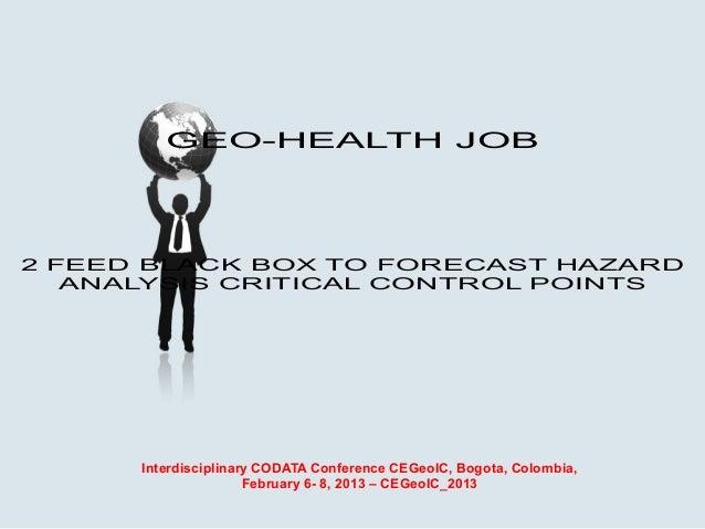 GEO-HEALTH JOB2 FEED BLACK BOX TO FORECAST HAZARD   ANALYSIS CRITICAL CONTROL POINTS      Interdisciplinary CODATA Confere...