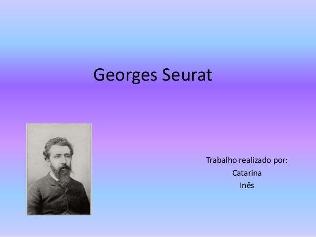 Georges Seurat Trabalho realizado por: Catarina Inês