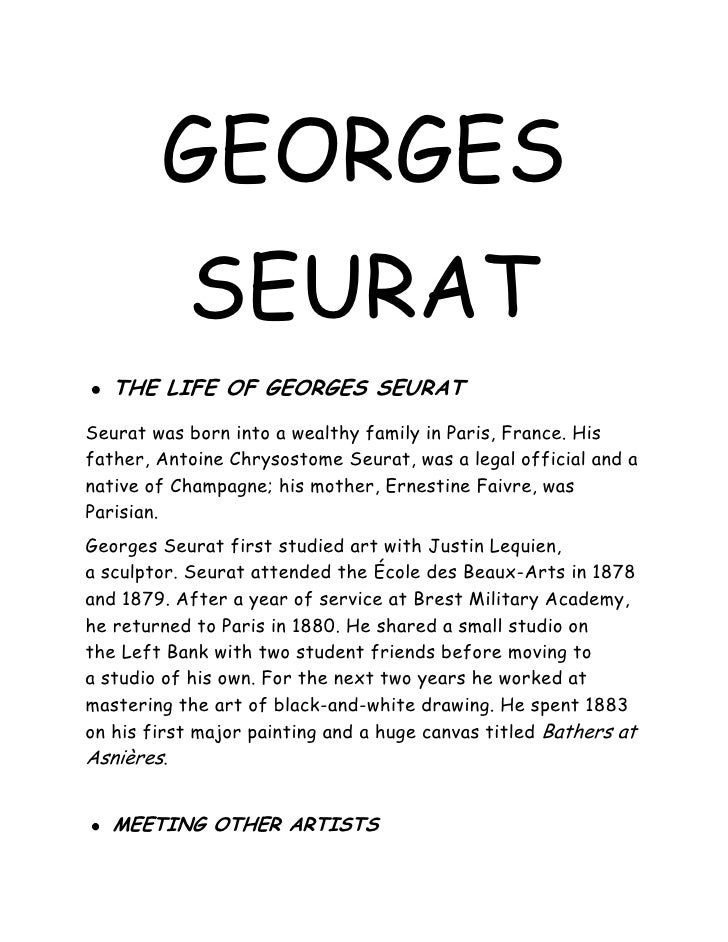 GEORGES           SEURAT   THE LIFE OF GEORGES SEURATSeurat was born into a wealthy family in Paris, France. Hisfather, An...