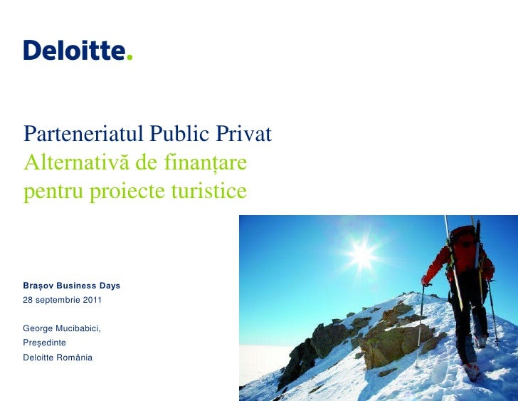 Parteneriatul Public PrivatAlternativă de finanțarepentru proiecte turisticeBrașov Business Days28 septembrie 2011George M...