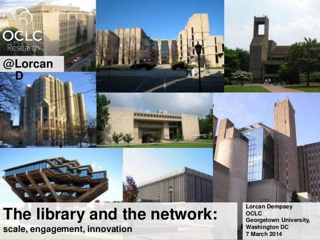 The library and the network: scale, engagement, innovation Lorcan Dempsey OCLC Georgetown University, Washington DC 7 Marc...