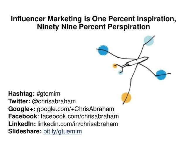 Influencer Marketing is One Percent Inspiration, Ninety Nine Percent Perspiration Hashtag: #gtemim Twitter: @chrisabraham ...