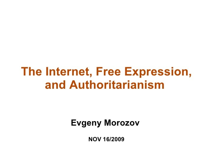 The Internet, Free Expression,     and Authoritarianism           Evgeny Morozov            NOV 16/2009