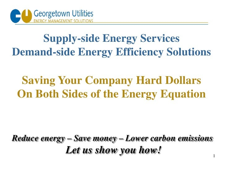 Supply-side Energy Services Demand-side Energy Efficiency Solutions    Saving Your Company Hard Dollars  On Both Sides of ...