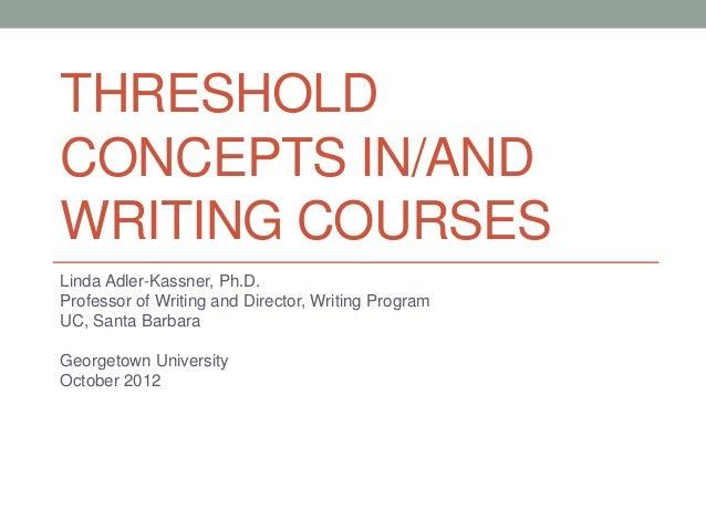 THRESHOLDCONCEPTS IN/ANDWRITING COURSESLinda Adler-Kassner, Ph.D.Professor of Writing and Director, Writing ProgramUC, San...
