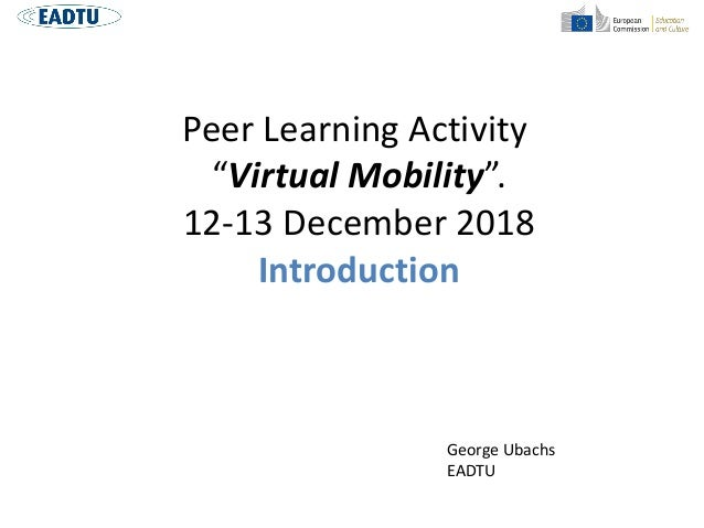"Peer Learning Activity ""Virtual Mobility"". 12-13 December 2018 Introduction George Ubachs EADTU"