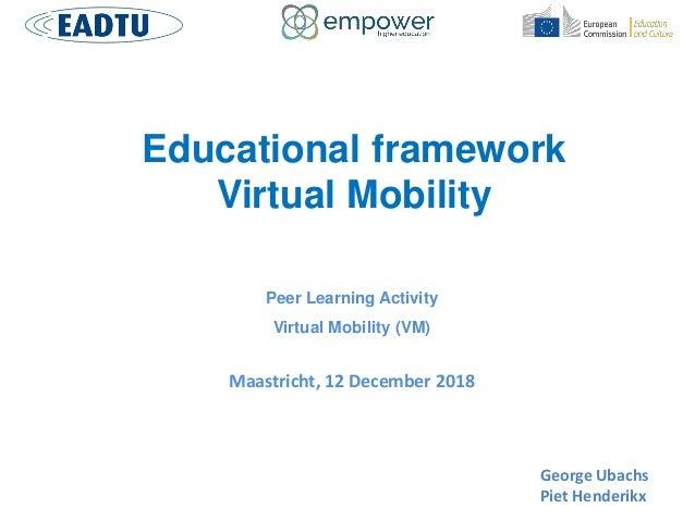Educational framework Virtual Mobility Peer Learning Activity Virtual Mobility (VM) Maastricht, 12 December 2018 George Ub...