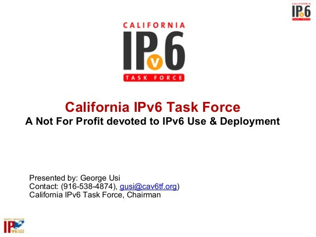 California IPv6 Task ForceA Not For Profit devoted to IPv6 Use & DeploymentPresented by: George UsiContact: (916-538-4874)...