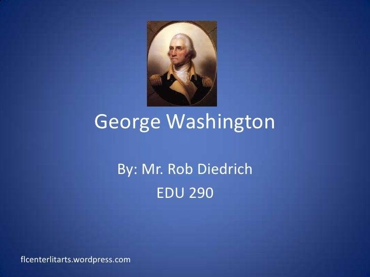 George Washington<br />By: Mr. Rob Diedrich<br />EDU 290<br />flcenterlitarts.wordpress.com<br />