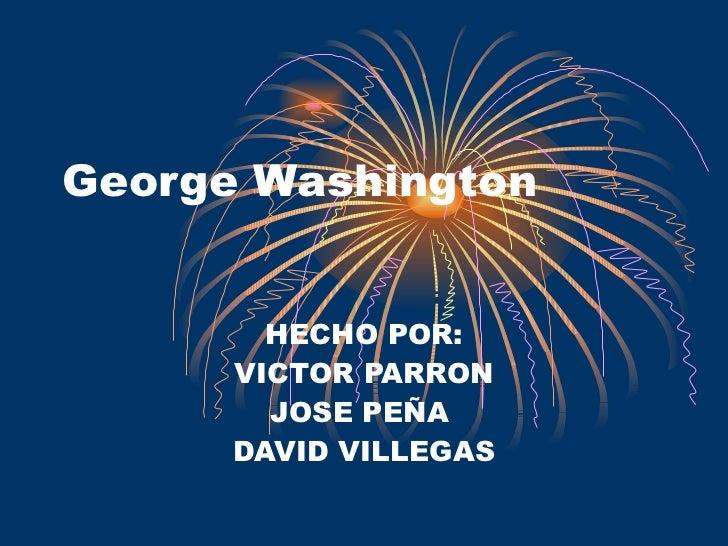 George Washington HECHO POR: VICTOR PARRON JOSE PEÑA  DAVID VILLEGAS