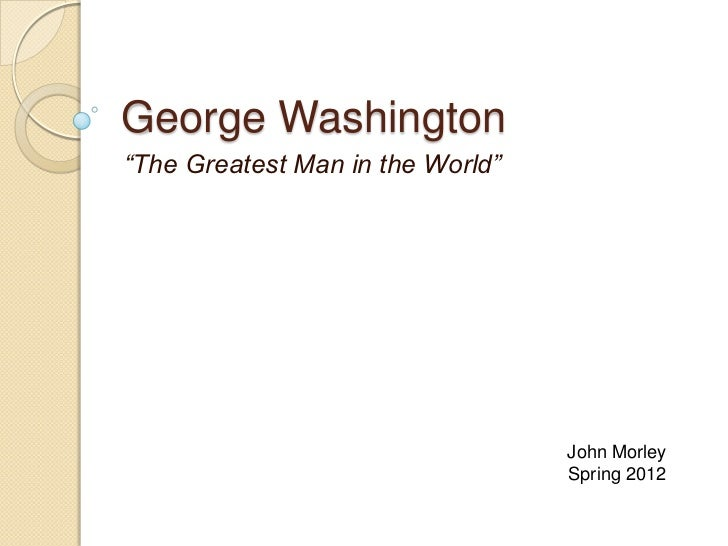 "George Washington""The Greatest Man in the World""                                  John Morley                             ..."