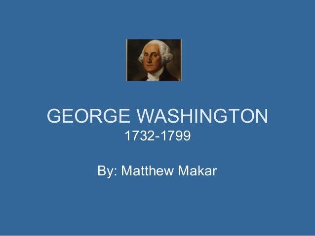 GEORGE WASHINGTON 1732-1799 By: Matthew Makar