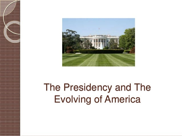 The Presidency and The Evolving of America