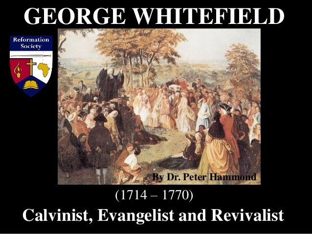 GEORGE WHITEFIELD Calvinist, Evangelist and Revivalist (1714 – 1770) By Dr. Peter Hammond