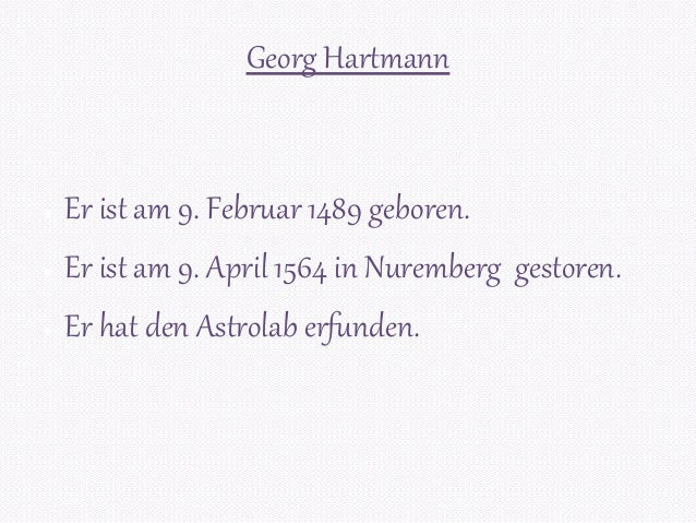 Georg Hartmann ● Er ist am 9. Februar 1489 geboren. ● Er ist am 9. April 1564 in Nuremberg gestoren. ● Er hat den Astrolab...