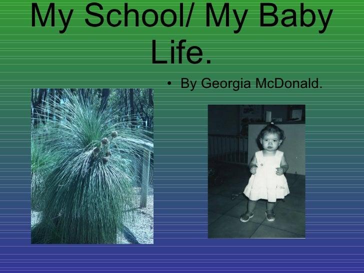 My School/ My Baby Life. <ul><li>By Georgia McDonald. </li></ul>