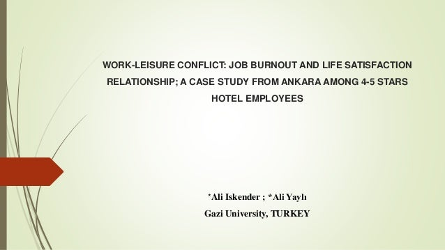 WORK-LEISURE CONFLICT: JOB BURNOUT AND LIFE SATISFACTION RELATIONSHIP; A CASE STUDY FROM ANKARA AMONG 4-5 STARS HOTEL EMPL...