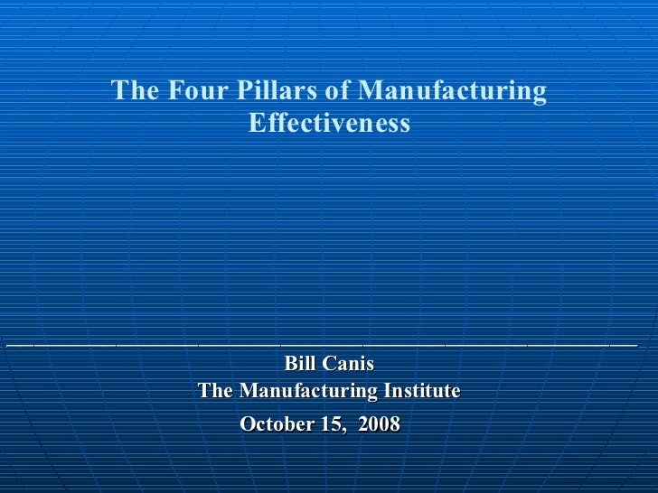 The Four Pillars of Manufacturing Effectiveness ______________________________________________ Bill Canis The Manufacturin...
