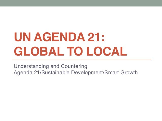 UN AGENDA 21: GLOBAL TO LOCAL Understanding and Countering Agenda 21/Sustainable Development/Smart Growth