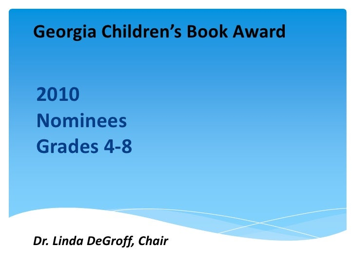 Georgia Children's Book Award<br />2010 Nominees<br />Grades 4-8<br />Dr. Linda DeGroff, Chair<br />