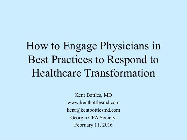 How to Engage Physicians in Best Practices to Respond to Healthcare Transformation Kent Bottles, MD www.kentbottlesmd.com ...
