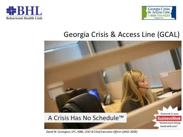 Georgia Crisis & Access Line (GCAL)  8/1/2007  1 David W. Covington, LPC, MBA, COO & Chief Executive Officer (2002-2009)